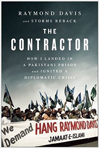 The Contractor How I Landed in a Pakistani Prison and Ignited a Diplomatic Crisis