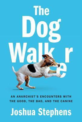 Dog Walker, The An Anarchist's Encounters With the Good, the Bad, and the Canine