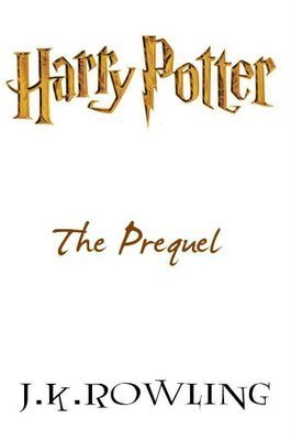 Harry Potter The Prequel by JK Rowling