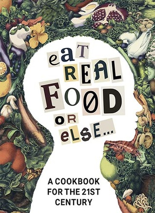 Eat Real Food or Else: A Cookbook for the 21st Century