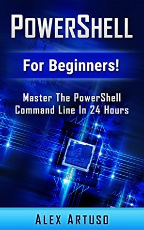PowerShell: For Beginners! Master The PowerShell Command Line In 24 Hours (Python Programming, Javascript, Computer Programming, C++, SQL, Computer Hacking, Programming)