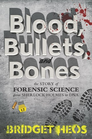 Blood Bullets And Bones The Story Of Forensic Science From Sherlock Holmes To Dna By Bridget Heos