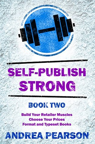 Self-Publish Strong Book Two: Build Your Retailer Muscles, Format eBooks, Typeset Print Books, and Choose Your Prices
