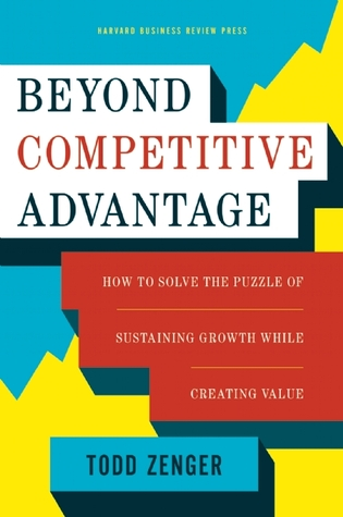 Beyond Competitive Advantage by Todd Zenger