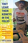 They Leave Their Kidneys in the Fields: Illness, Injury, and Illegality among U.S. Farmworkers