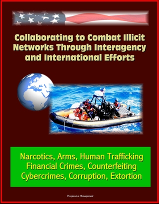 Collaborating to Combat Illicit Networks Through Interagency and International Efforts: Narcotics, Arms, Human Trafficking, Financial Crimes, Counterfeiting, Cybercrimes, Corruption, Extortion