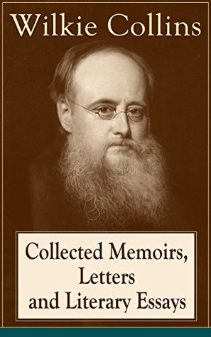 Collected Memoirs, Letters and Literary Essays of Wilkie Collins: Non-Fiction Works from the English novelist, known for his mystery novels The Woman in ... The Moonstone (Featuring A Biography)