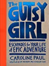 The Gutsy Girl: Escapades for Your Life of Epic Adventure - Caroline Paul