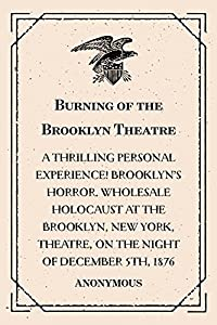 Burning of the Brooklyn Theatre : A thrilling personal experience! Brooklyn's horror. Wholesale holocaust at the Brooklyn, New York, Theatre, on the night of December 5th, 1876