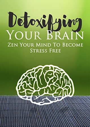 Stress: Detoxifying Your Brain: Zen Your Mind to Become Stress Free (How to Reduce Stress, Anxiety and Worrying Book 1)