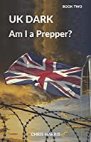UK Dark: Am I a Prepper? Book Two (UK Dark #2)