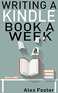 Writing a Kindle Book a Week: How to write books for Amazon quickly on a weekly basis for improved sales and profits. How to maintain the right mindset and motivation for writing quality books fast.