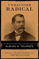 Undaunted Radical: The Selected Writings and Speeches of Albion W. Tourgee (Conflicting Worlds: New Dimensions of the American Civil War)