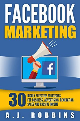 Facebook Marketing: 30 Highly Effective Strategies for Business, Advertising, Generating Sales and Passive Income (Facebook Marketing, Social Media, Online Business, Internet Marketing)