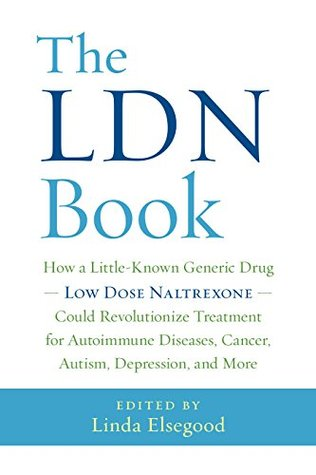 The LDN Book: How a Little-Known Generic Drug — Low Dose Naltrexone — Could Revolutionize Treatment for Autoimmune Diseases, Cancer, Autism, Depression, and More