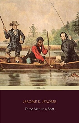 Three Men in a Boat (Centaur Classics) [The 100 greatest novels of all time - #75]