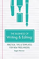 The Business of Writing & Editing: Practical Tips & Templates for New Freelancers