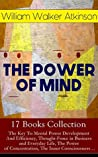 THE POWER OF MIND - 17 Books Collection: The Key To Mental Power Development And Efficiency, Thought-Force in Business and Everyday Life, The Power of ... of Mind + Self-Healing by Thought Force…