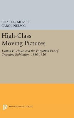 High-Class Moving Pictures: Lyman H. Howe and the Forgotten Era of Traveling Exhibition, 1880-1920  by  Charles Musser