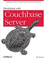 Developing with Couchbase Server: Building Scalable, Flexible Database-Based Applications