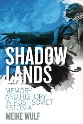 Shadowlands: Memory and History in Post-Soviet Estonia  by  Meike Wulf