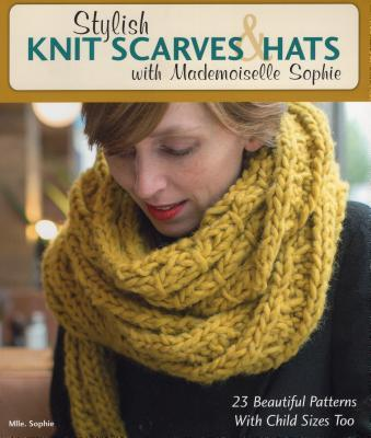 Stylish Knit Scarves & Hats with Mademoiselle Sophie 23 Beautiful Patterns with Child Sizes Too