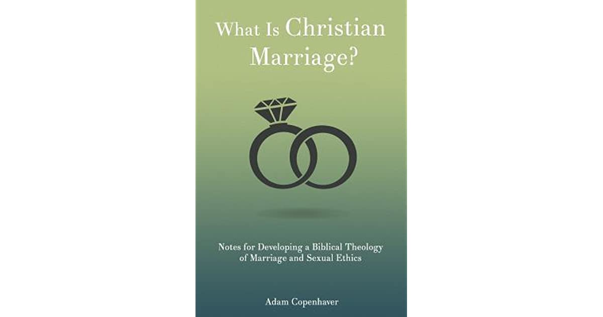 What Is Christian Marriage?: Notes for Developing a Biblical Theology of Marriage and Sexual Ethics