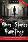 True Ghost Stories and Hauntings, Volume I: Chilling Stories of Poltergeists, Unexplained Phenomenon, and Haunted Houses
