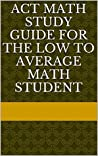 ACT Math Study Guide for the Low to Average Math Student