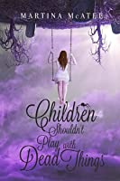 Children Shouldn't Play with Dead Things (Dead Things, #1)