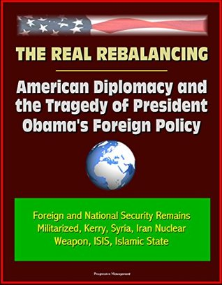 The Real Rebalancing: American Diplomacy and the Tragedy of President Obama's Foreign Policy - Foreign and National Security Remains Militarized, Kerry, ... Iran Nuclear Weapon, ISIS, Islamic State