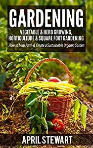Gardening: How to Mini Farm & Create a Sustainable Organic Garden - Vegetable & Herb Growing, Horticulture & Square Foot Gardening