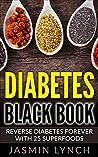 Diabetes: Diabetes Black Book: Reverse Diabetes Forever With 25 Superfoods (Reverse Diabetes, Diabetes Diet, Diabetes Cure, Insulin, Diabetes recipes)