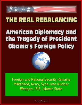 The Real Rebalancing: American Diplomacy and the Tragedy of President Obama's Foreign Policy - Foreign and National Security Remains Militarized, Kerry, Syria, Iran Nuclear Weapon, ISIS, Islamic State
