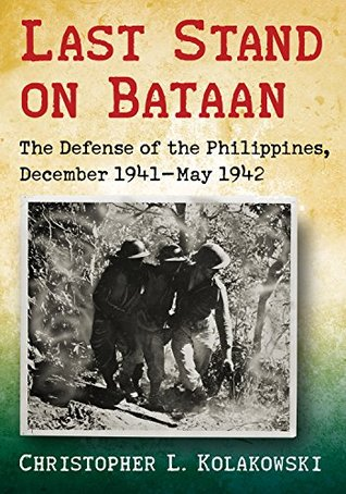 Last Stand on Bataan: The Defense of the Philippines, December 1941–May 1942