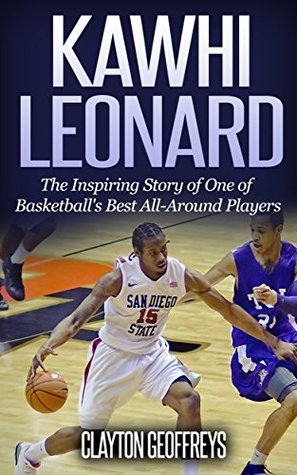 Kawhi Leonard: The Inspiring Story of One of Basketball's Best All-Around Players (Basketball Biography Books)