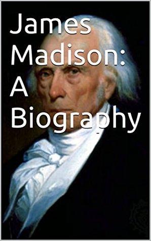 James Madison: A Biography