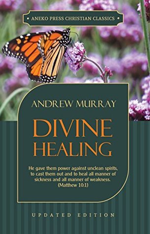 Divine Healing: He gave them power against unclean spirits, to cast them out and to heal all manner of sickness and all manner of weakness – Matthew 10:1 (Murray Updated Classics Book 3)