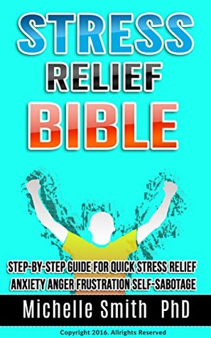 Stress Relief Bible: Step-by-step Guide For Quick Stress Relief, Anxiety, Anger, Frustration, Self-sabotage