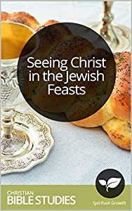 Seeing Christ in the Jewish Feasts: 6 Session Bible Study: Learn about six Jewish Feast Days and how Christ is revealed in them. (Bible Study Courses Book 30)