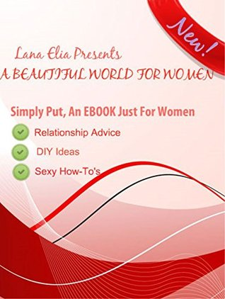 A Beautiful World For Women: Relationship Advice, DIY Ideas, Sexy How-To's & So Much More!