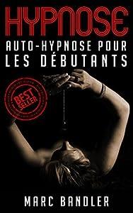 Hypnose: Auto-Hypnose Pour Les Débutants (Hypnose, Auto-Hypnose, Auto Hypnose, PNL)