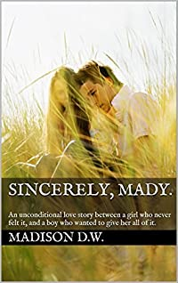 Sincerely, Mady.: An unconditional love story between a girl who never felt it, and a boy who wanted to give her all of it.