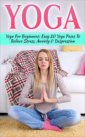 Yoga Yoga Guide For Beginners 20 Easy Yoga Poses To Relieve Stress Anxiety Depression By Susan Philipps