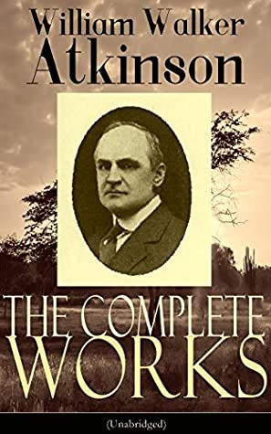 The Complete Works of William Walker Atkinson (Unabridged) by William Walker Atkinson