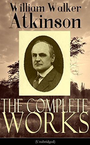 The Complete Works of William Walker Atkinson (Unabridged): The Key To Mental Power Development & Efficiency, The Power of Concentration, Thought-Force ... Raja Yoga, Self-Healing by Thought Force...
