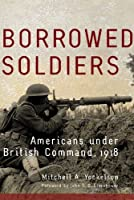 Borrowed Soldiers: Americans under British Command, 1918 (Campaigns and Commanders Series Book 17)