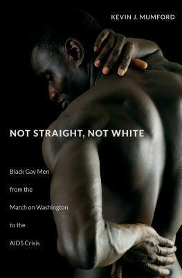 Not Straight, Not White: Black Gay Men from the March on Washington to the AIDS Crisis