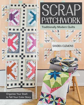 Scrap Patchwork Traditionally Modern Quilts - Organize Your Stash to Tell Your Color Story
