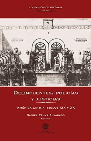 Delincuentes, policías y justicias: América Latina, siglos XIX y XX Daniel Palma